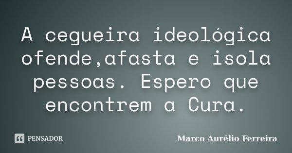 A cegueira ideológica ofende,afasta e isola pessoas. Espero que encontrem a Cura.... Frase de Marco Aurélio Ferreira.
