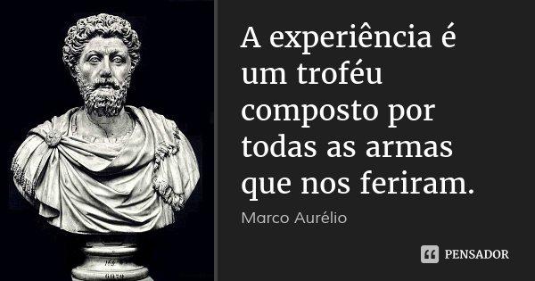 A experiência é um troféu composto por todas as armas que nos feriram.... Frase de Marco Aurélio.