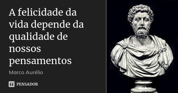 A felicidade da vida depende da qualidade de nossos pensamentos... Frase de Marco Aurélio.
