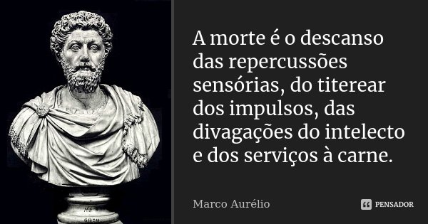 A morte é o descanso das repercussões sensórias, do titerear dos impulsos, das divagações do inteleto e dos serviços à carne.... Frase de Marco Aurélio.