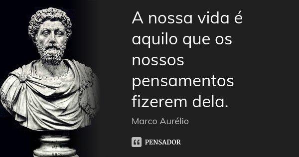 A nossa vida é aquilo que os nossos pensamentos fizerem dela.... Frase de Marco Aurélio.