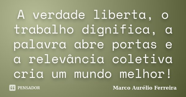 A verdade liberta, o trabalho dignifica, a palavra abre portas e a relevância coletiva cria um mundo melhor!... Frase de Marco Aurélio Ferreira.