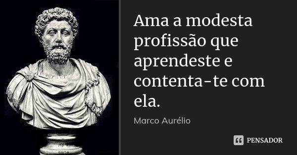 Ama a modesta profissão que aprendeste e contenta-te com ela.... Frase de Marco Aurélio.