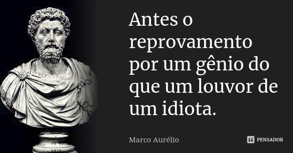Antes o reprovamento por um gênio do que um louvor de um idiota.... Frase de Marco Aurélio.