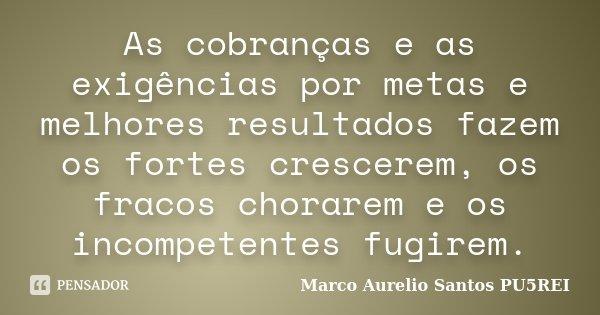 As cobranças e as exigências por metas e melhores resultados fazem os fortes crescerem, os fracos chorarem e os incompetentes fugirem.... Frase de Marco Aurelio Santos PU5REI.