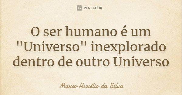 "O ser humano é um ""Universo"" inexplorado dentro de outro Universo... Frase de Marco Aurélio da Silva."