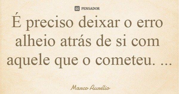É preciso deixar o erro alheio atrás de si com aquele que o cometeu.... Frase de Marco Aurélio.