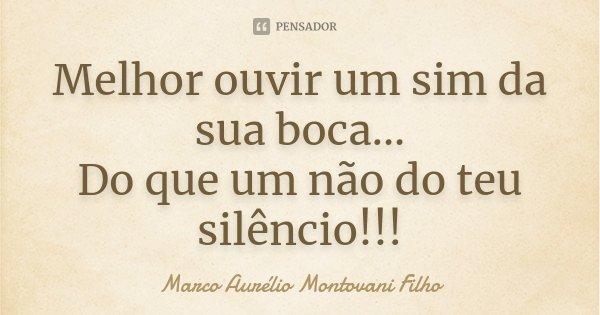 Melhor ouvir um sim da sua boca... Do que um não do teu silêncio!!!... Frase de Marco Aurélio Montovani Filho.