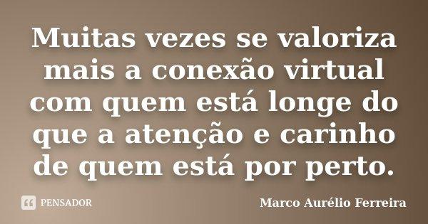 Muitas vezes se valoriza mais a conexão virtual com quem está longe do que a atenção e carinho de quem está por perto.... Frase de Marco Aurélio Ferreira.