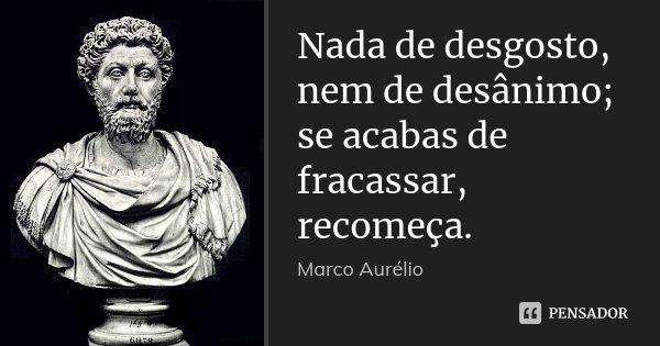 Nada de desgosto, nem de desânimo; se acabas de fracassar, recomeça.... Frase de Marco Aurélio.