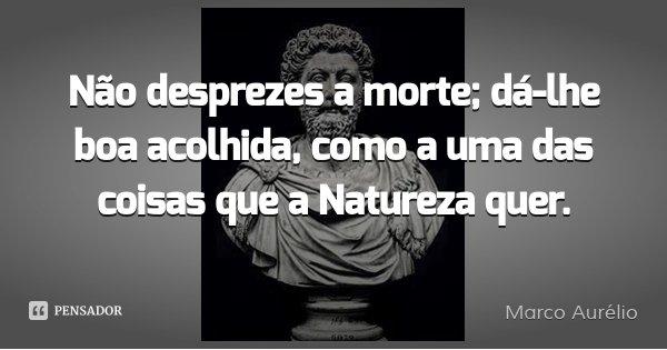 Não desprezes a morte; dá-lhe boa acolhida, como a uma das coisas que a Natureza quer.... Frase de Marco Aurélio.