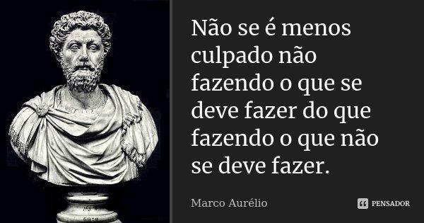Não se é menos culpado não fazendo o que se deve fazer do que fazendo o que não se deve fazer.... Frase de Marco Aurélio.
