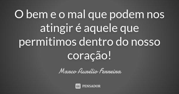 O bem e o mal que podem nos atingir é aquele que permitimos dentro do nosso coração!... Frase de Marco Aurélio Ferreira.