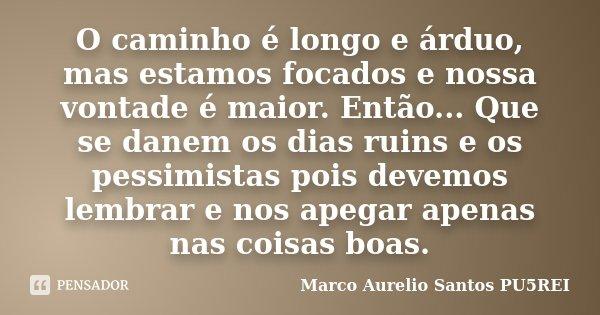 O caminho é longo e árduo, mas estamos focados e nossa vontade é maior. Então... Que se danem os dias ruins e os pessimistas pois devemos lembrar e nos apegar a... Frase de Marco Aurelio Santos PU5REI.