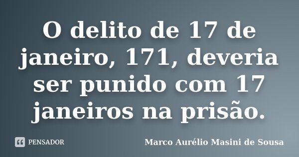 O delito de 17 de janeiro, 171, deveria ser punido com 17 janeiros na prisão.... Frase de Marco Aurélio Masini de Sousa.