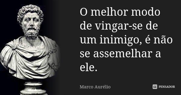 O melhor modo de vingar-se de um inimigo, é não se assemelhar a ele.... Frase de Marco Aurélio.