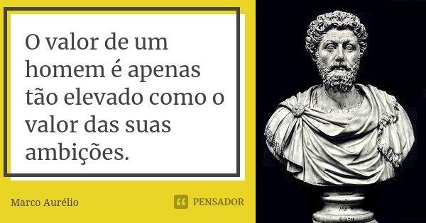 O valor de um homem é apenas tão elevado como o valor das suas ambições.... Frase de Marco Aurélio.