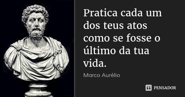 Pratica cada um dos teus atos como se fosse o último da tua vida.... Frase de Marco Aurélio.