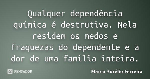 Frases Sobre Arrogância E Prepotência: Qualquer Dependência Química é... Marco Aurélio Ferreira