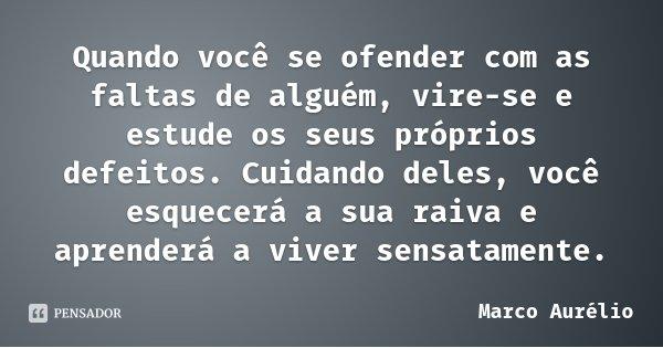 Quando você se ofender com as faltas de alguém, vire-se e estude os seus próprios defeitos. Cuidando deles, você esquecerá a sua raiva e aprenderá a viver sensa... Frase de Marco Aurélio.