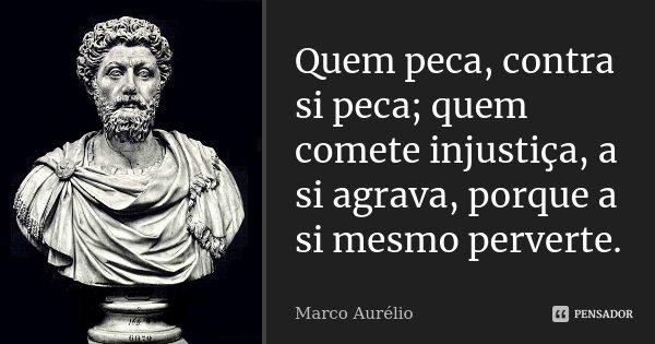 Quem peca, contra si peca; quem comete injustiça, a si agrava, porque a si mesmo perverte.... Frase de Marco Aurélio.