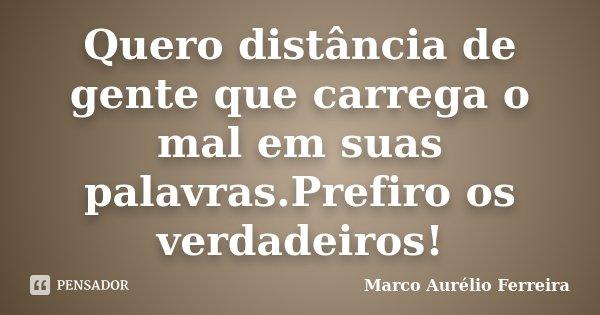 Quero distância de gente que carrega o mal em suas palavras.Prefiro os verdadeiros!... Frase de Marco Aurélio Ferreira.