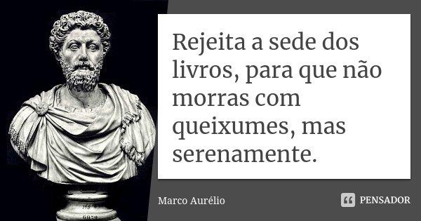 Rejeita a sede dos livros, para que não morras com queixumes, mas serenamente.... Frase de Marco Aurélio.