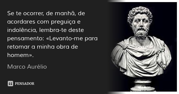 Se te ocorrer, de manhã, de acordares com preguiça e indolência, lembra-te deste pensamento: «Levanto-me para retomar a minha obra de homem».... Frase de Marco Aurélio.