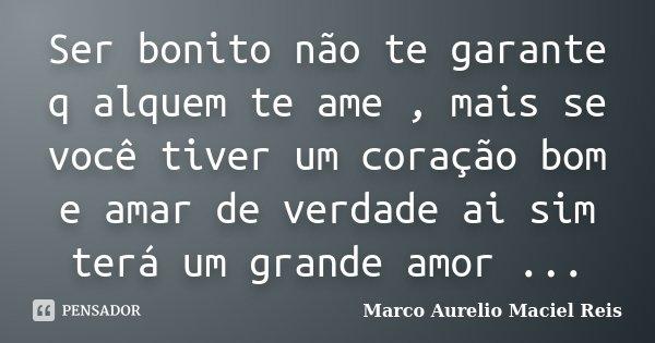 Ser bonito não te garante q alquem te ame , mais se você tiver um coração bom e amar de verdade ai sim terá um grande amor ...... Frase de Marco Aurelio maciel Reis.