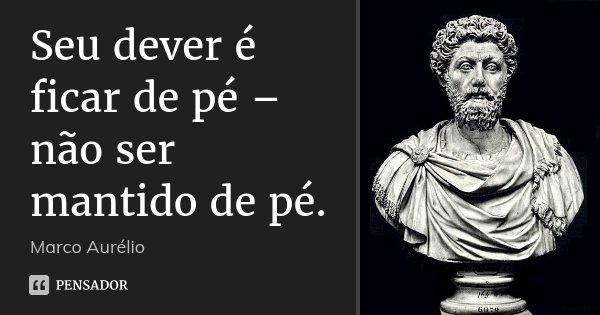 Seu dever é ficar de pé – não ser mantido de pé.... Frase de Marco Aurélio.