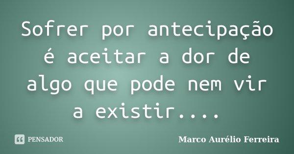 Sofrer por antecipação é aceitar a dor de algo que pode nem vir a existir....... Frase de Marco Aurélio Ferreira.