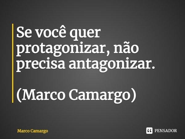 Se você quer protagonizar, não precisa antagonizar. (Marco Camargo)... Frase de Marco Camargo.