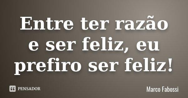 Entre ter razão e ser feliz, eu prefiro ser feliz!... Frase de Marco Fabossi.