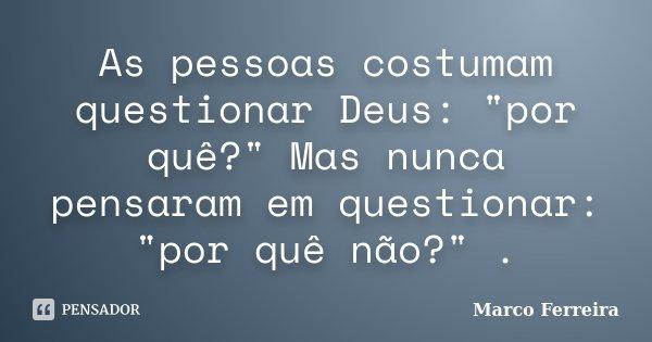 """As pessoas costumam questionar Deus: """"por quê?"""" Mas nunca pensaram em questionar: """"por quê não?"""" .... Frase de Marco Ferreira."""