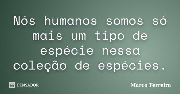 Nós humanos somos só mais um tipo de espécie nessa coleção de espécies.... Frase de Marco Ferreira.