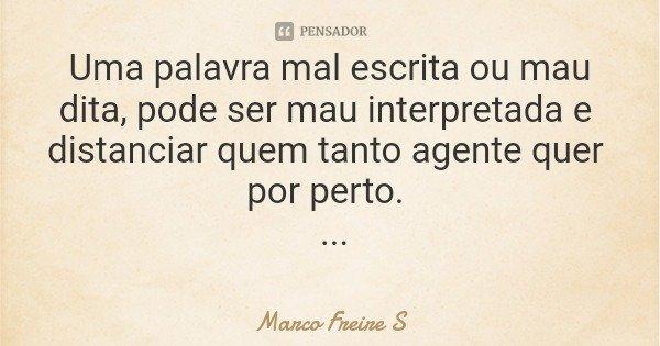 Uma palavra mal escrita ou mau dita, pode ser mau interpretada e distanciar quem tanto agente quer por perto. MFS... Frase de Marco Freire S.
