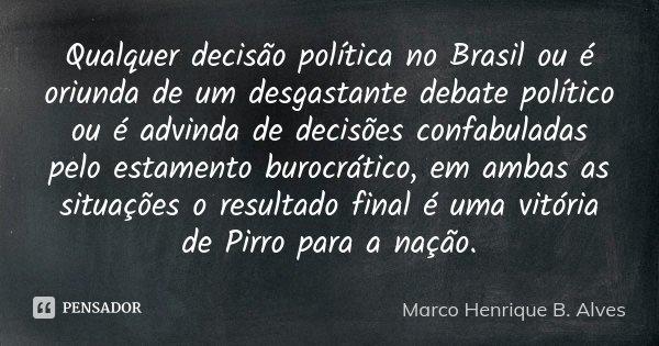 Qualquer decisão política no Brasil ou é oriunda de um desgastante debate político ou é advinda de decisões confabuladas pelo estamento burocrático, em ambas as... Frase de Marco Henrique B. Alves.