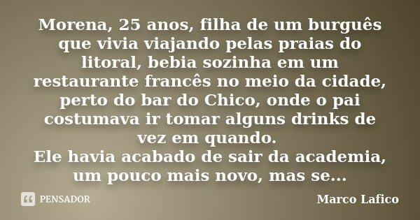Morena, 25 anos, filha de um burguês que vivia viajando pelas praias do litoral, bebia sozinha em um restaurante francês no meio da cidade, perto do bar do Chic... Frase de Marco Lafico.