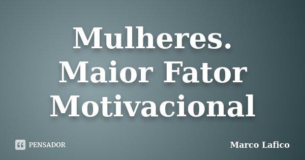 Mulheres. Maior Fator Motivacional... Frase de Marco Lafico.