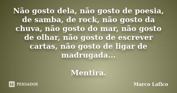 Não gosto dela, não gosto de poesia, de samba, de rock, não gosto da chuva, não gosto do mar, não gosto de olhar, não gosto de escrever cartas, não gosto de lig... Frase de Marco Lafico.