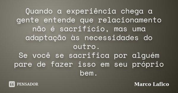Quando a experiência chega a gente entende que relacionamento não é sacrifício, mas uma adaptação às necessidades do outro. Se você se sacrifica por alguém pare... Frase de Marco Lafico.