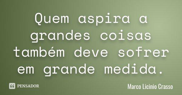 Quem aspira a grandes coisas também deve sofrer em grande medida.... Frase de Marco Licinio Crasso.