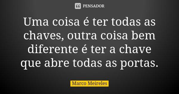 Uma coisa é ter todas as chaves, outra coisa bem diferente é ter a chave que abre todas as portas.... Frase de Marco Meireles.