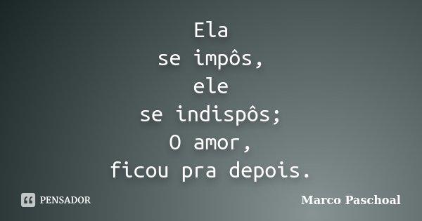 Ela se impôs, ele se indispôs; O amor, ficou pra depois.... Frase de Marco Paschoal.