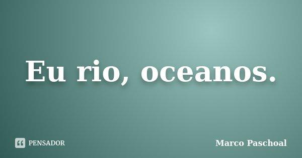 Eu rio, oceanos.... Frase de Marco Paschoal.