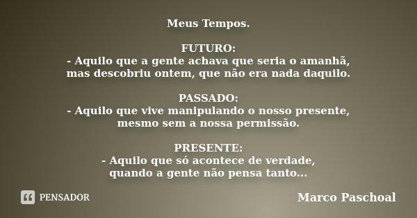 Meus Tempos. FUTURO: - Aquilo que a gente achava que seria o amanhã, mas descobriu ontem, que não era nada daquilo. PASSADO: - Aquilo que vive manipulando o nos... Frase de Marco Paschoal.