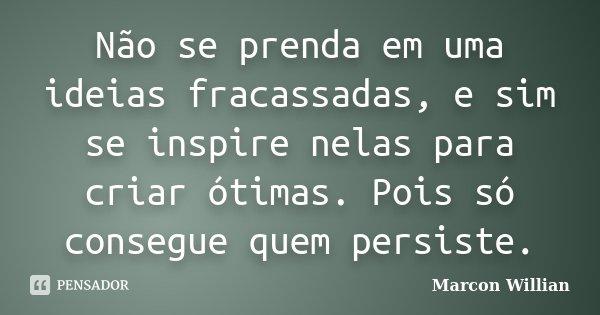 Não se prenda em uma ideias fracassadas, e sim se inspire nelas para criar ótimas. Pois só consegue quem persiste.... Frase de Marcon Willian.