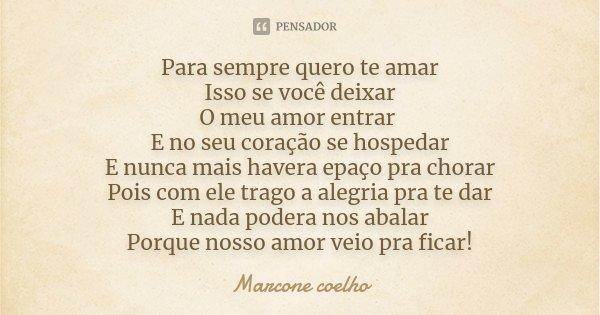 Para sempre quero te amar Isso se você deixar O meu amor entrar E no seu coração se hospedar E nunca mais havera epaço pra chorar Pois com ele trago a alegria p... Frase de Marcone Coelho.