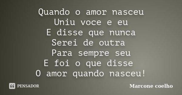 Quando o amor nasceu Uniu voce e eu E disse que nunca Serei de outra Para sempre seu E foi o que disse O amor quando nasceu!... Frase de Marcone Coelho.