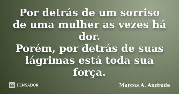 Por detrás de um sorriso de uma mulher as vezes há dor. Porém, por detrás de suas lágrimas está toda sua força.... Frase de Marcos A. Andrade.